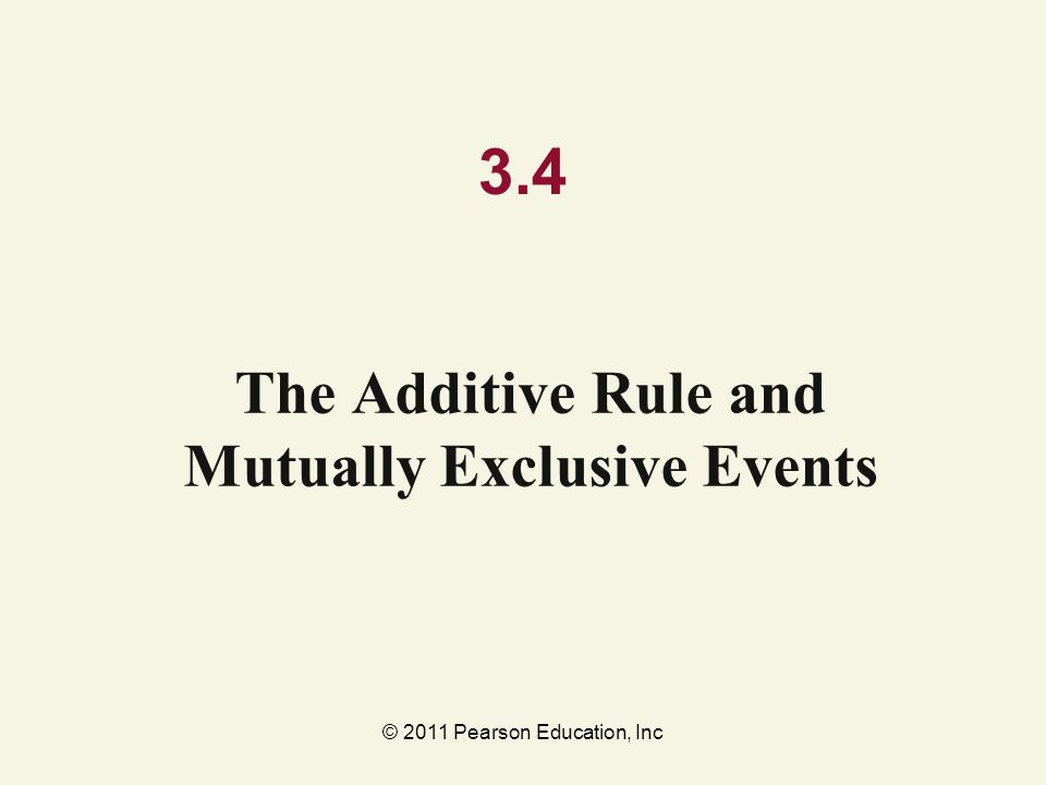 © 2011 Pearson Education, Inc 3.4 The Additive Rule and Mutually Exclusive Events