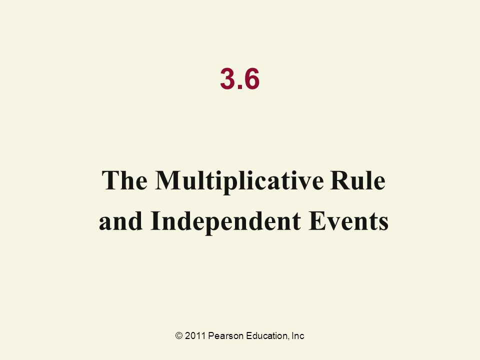 © 2011 Pearson Education, Inc 3.6 The Multiplicative Rule and Independent Events