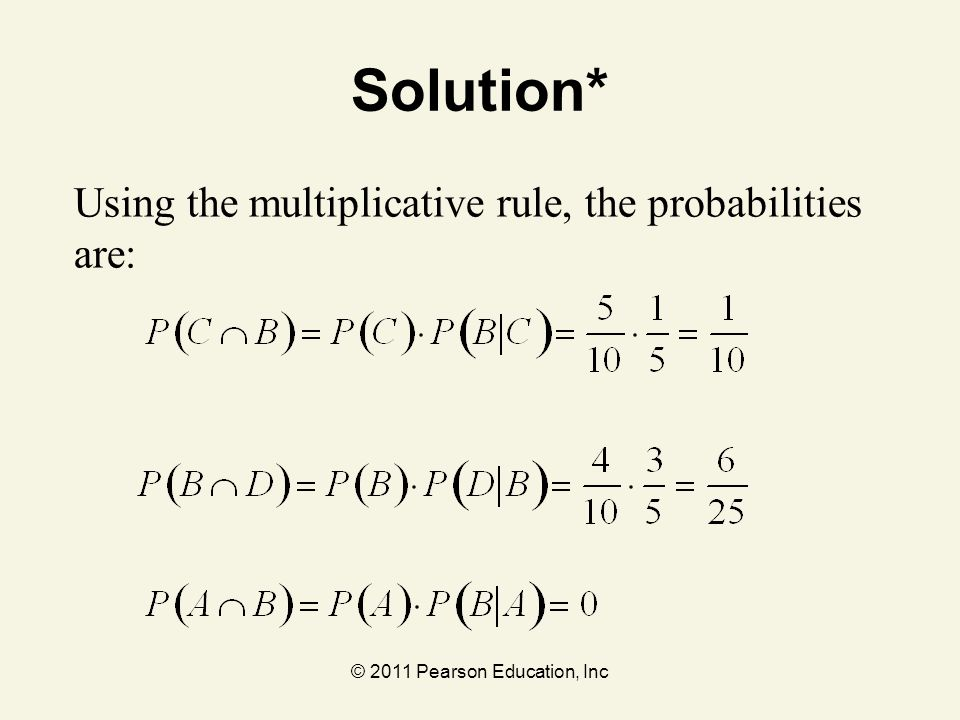 © 2011 Pearson Education, Inc Solution* Using the multiplicative rule, the probabilities are: