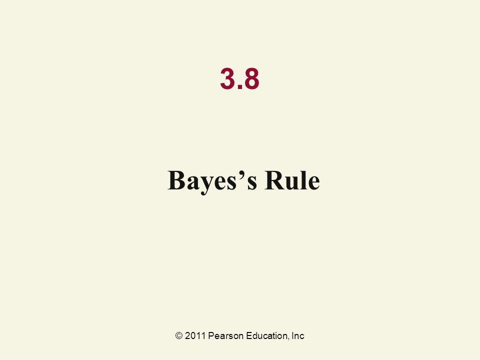 © 2011 Pearson Education, Inc 3.8 Bayes's Rule