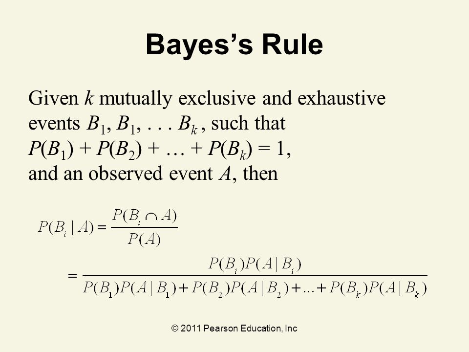 © 2011 Pearson Education, Inc Bayes's Rule Given k mutually exclusive and exhaustive events B 1, B 1,... B k, such that P(B 1 ) + P(B 2 ) + … + P(B k