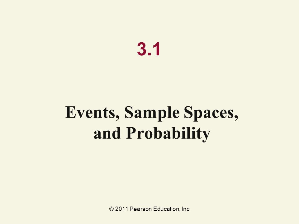 © 2011 Pearson Education, Inc 3.1 Events, Sample Spaces, and Probability