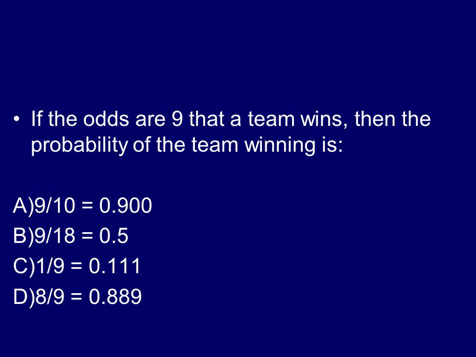 Odds If the odds are 18 to 2 against a team winning, then the probability the team has of winning is estimated to be: A)2/16 = 0.125 B)2/18 = 0.111 C)