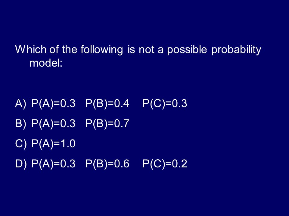 What does the probability of D need to be to make this a probability model? P(A)=0.3 P(B)=0.2 P(C)=0.1 P(D)=? A)0.0 B)0.1 C)0.2 D)0.3 E)0.4