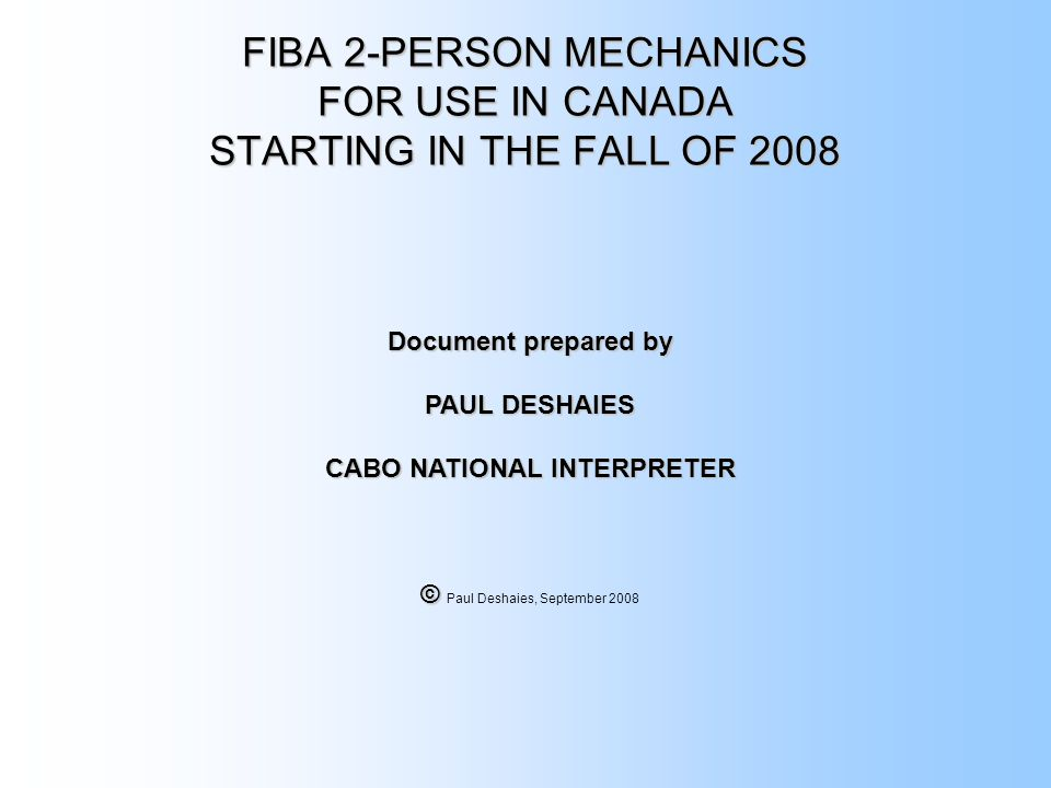 FIBA 2-PERSON MECHANICS FOR USE IN CANADA STARTING IN THE FALL OF 2008 Document prepared by PAUL DESHAIES CABO NATIONAL INTERPRETER © © Paul Deshaies, September 2008