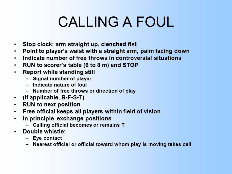 CALLING A FOUL Stop clock: arm straight up, clenched fistStop clock: arm straight up, clenched fist Point to player's waist with a straight arm, palm facing downPoint to player's waist with a straight arm, palm facing down Indicate number of free throws in controversial situationsIndicate number of free throws in controversial situations RUN to scorer's table (6 to 8 m) and STOPRUN to scorer's table (6 to 8 m) and STOP Report while standing stillReport while standing still –Signal number of player –Indicate nature of foul –Number of free throws or direction of play (If applicable, B-F-S-T)(If applicable, B-F-S-T) RUN to next positionRUN to next position Free official keeps all players within field of visionFree official keeps all players within field of vision In principle, exchange positionsIn principle, exchange positions –Calling official becomes or remains T Double whistle:Double whistle: –Eye contact –Nearest official or official toward whom play is moving takes call