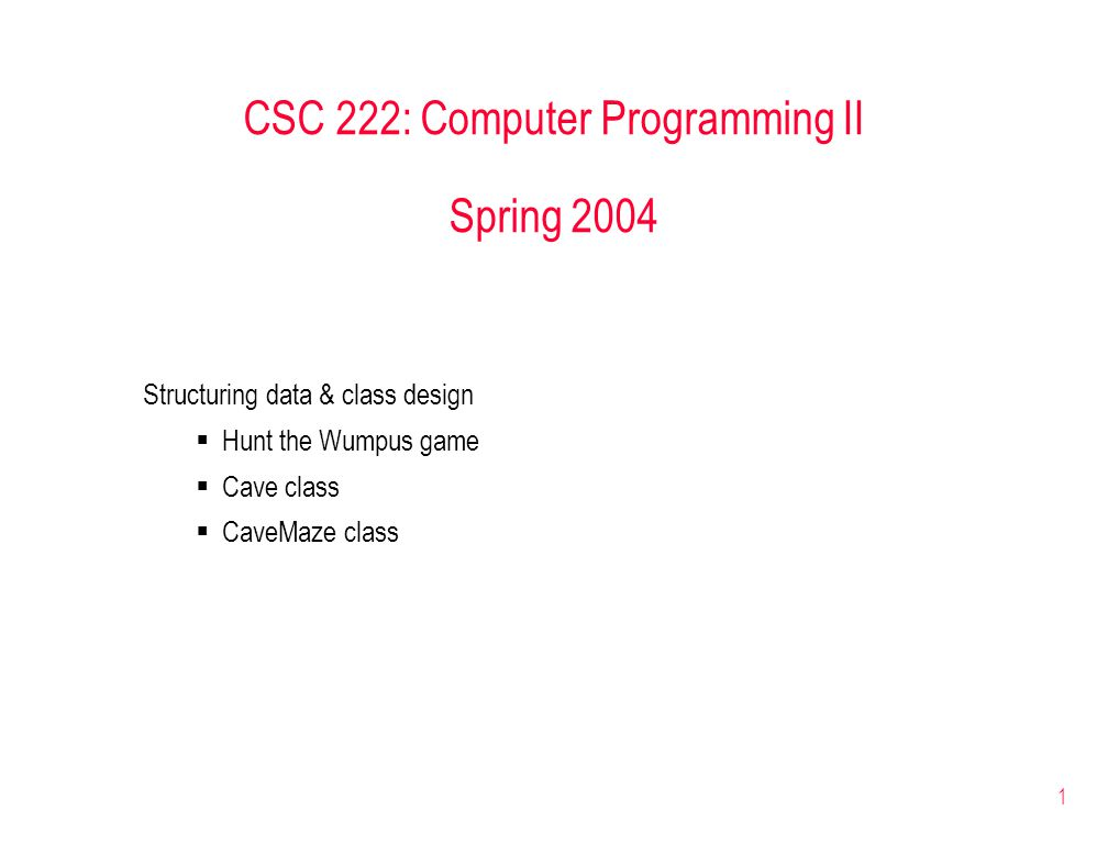 1 CSC 222: Computer Programming II Spring 2004 Structuring data & class design  Hunt the Wumpus game  Cave class  CaveMaze class