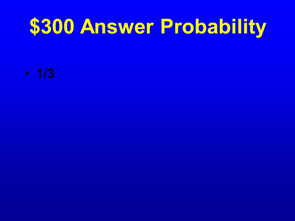 $300 Question Probability If you toss a number cube labeled 1- 6, what is the probability you will toss either a 2 or a 4?