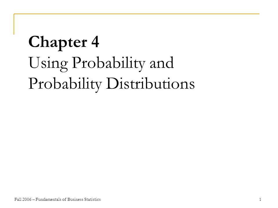 Fall 2006 – Fundamentals of Business Statistics 1 Chapter 4 Using Probability and Probability Distributions