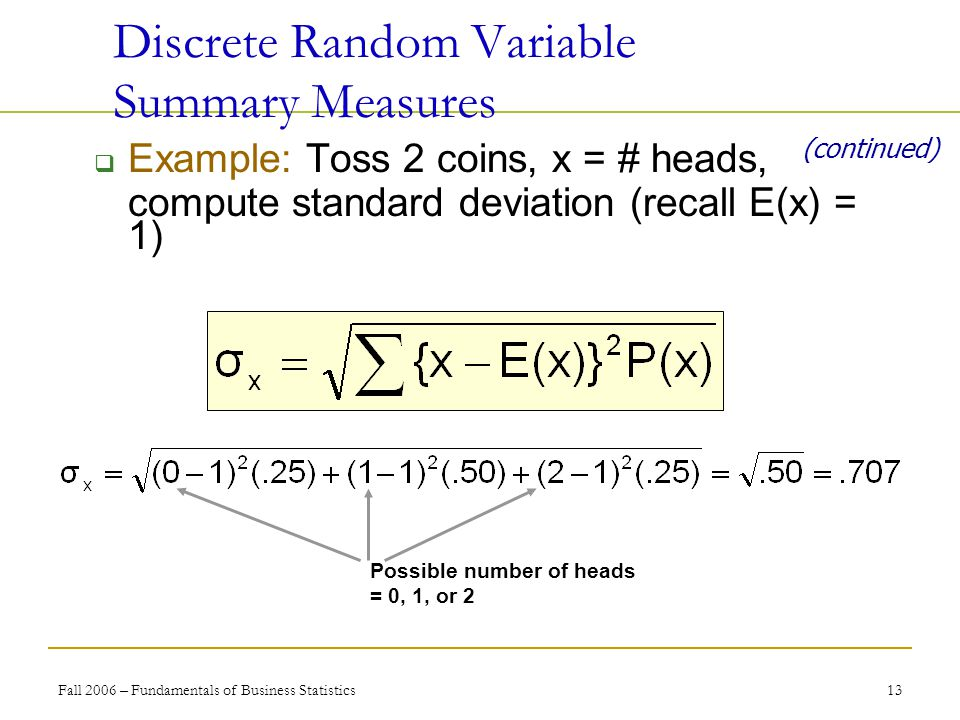 Fall 2006 – Fundamentals of Business Statistics 13  Example: Toss 2 coins, x = # heads, compute standard deviation (recall E(x) = 1) Discrete Random Variable Summary Measures (continued) Possible number of heads = 0, 1, or 2
