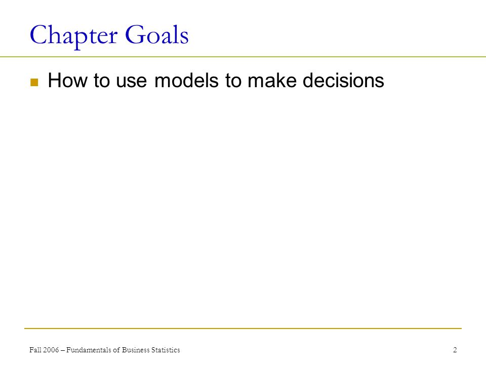 Fall 2006 – Fundamentals of Business Statistics 2 Chapter Goals How to use models to make decisions