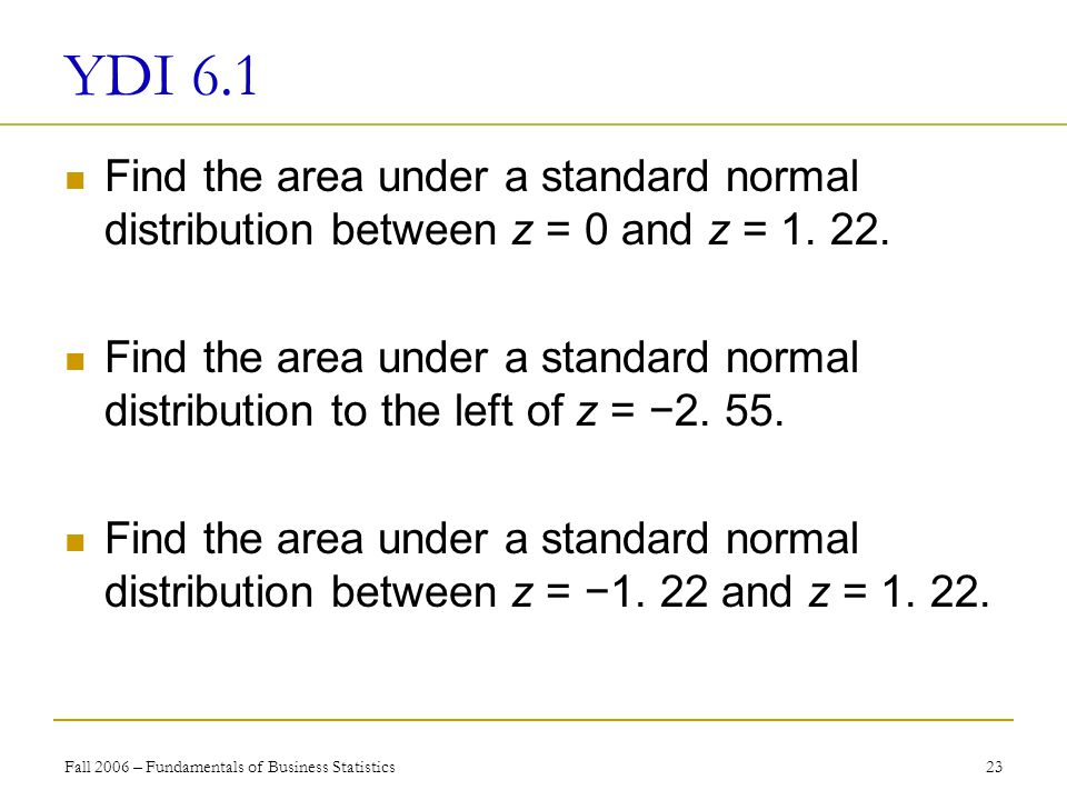 Fall 2006 – Fundamentals of Business Statistics 23 YDI 6.1 Find the area under a standard normal distribution between z = 0 and z = 1.