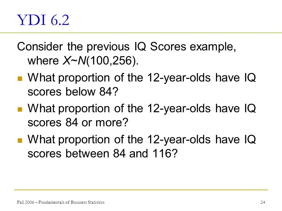 Fall 2006 – Fundamentals of Business Statistics 24 YDI 6.2 Consider the previous IQ Scores example, where X~N(100,256).