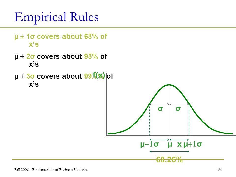 Fall 2006 – Fundamentals of Business Statistics 25 Empirical Rules μ ± 1σ  covers about 68% of x's  μ ± 2σ covers about 95% of x's μ ± 3σ covers abo