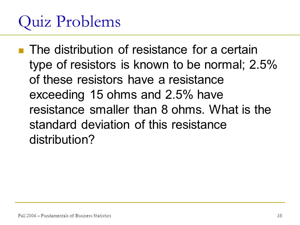 Fall 2006 – Fundamentals of Business Statistics 38 Quiz Problems The distribution of resistance for a certain type of resistors is known to be normal; 2.5% of these resistors have a resistance exceeding 15 ohms and 2.5% have resistance smaller than 8 ohms.