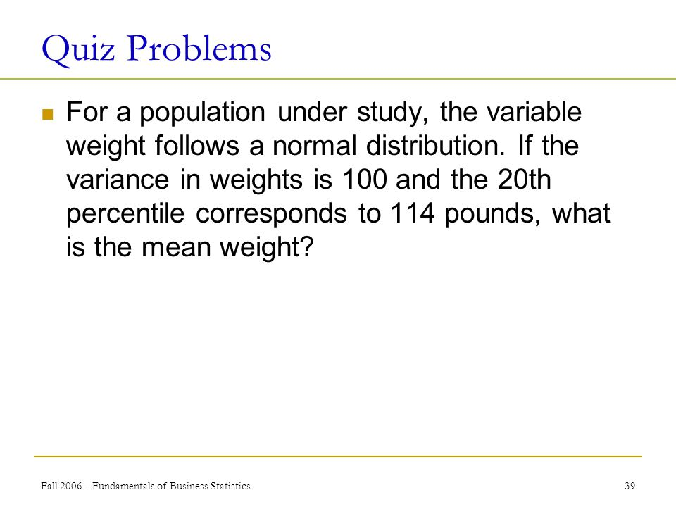 Fall 2006 – Fundamentals of Business Statistics 39 Quiz Problems For a population under study, the variable weight follows a normal distribution.