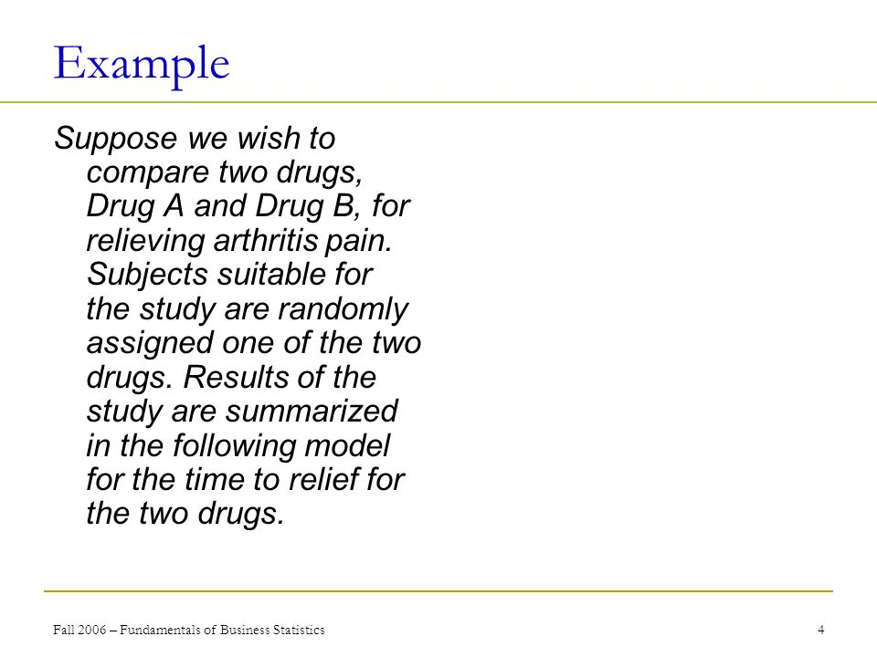 Fall 2006 – Fundamentals of Business Statistics 4 Example Suppose we wish to compare two drugs, Drug A and Drug B, for relieving arthritis pain.