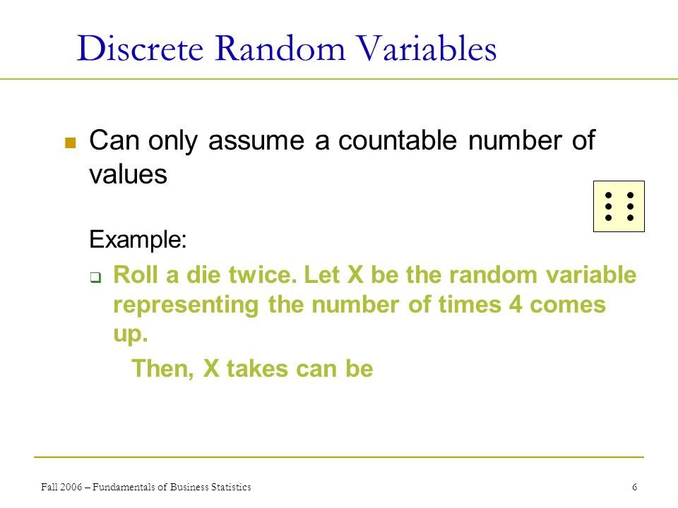 Fall 2006 – Fundamentals of Business Statistics 6 Discrete Random Variables Can only assume a countable number of values Example:  Roll a die twice.