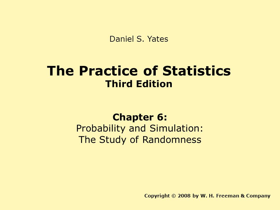 The Practice of Statistics Third Edition Chapter 6: Probability and Simulation: The Study of Randomness Copyright © 2008 by W.