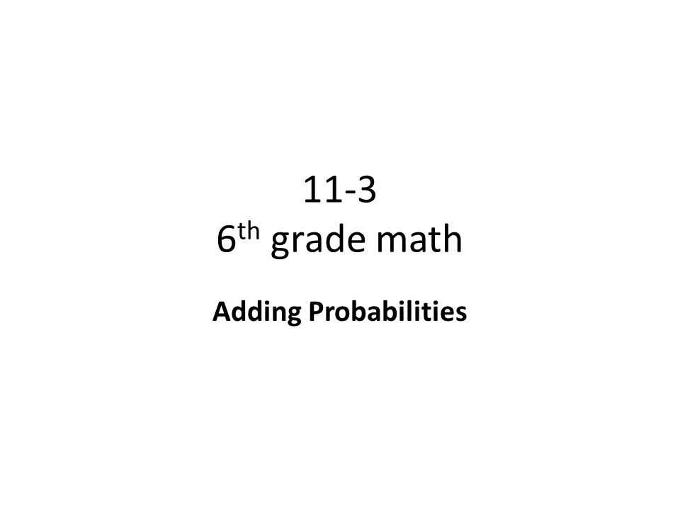 11-3 6 th grade math Adding Probabilities