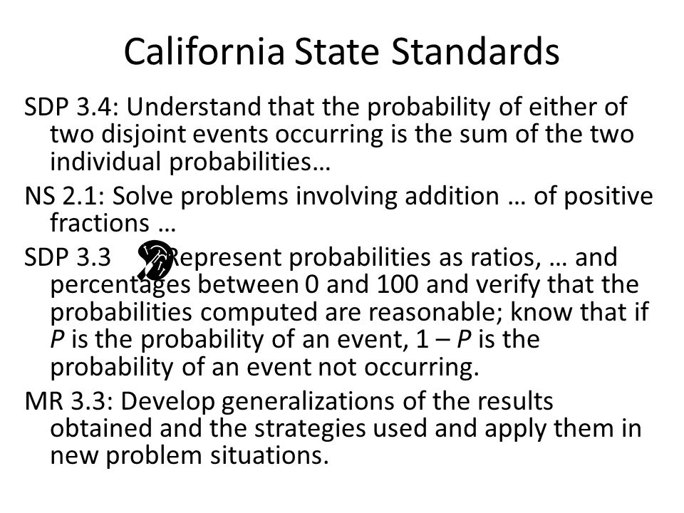 California State Standards SDP 3.4: Understand that the probability of either of two disjoint events occurring is the sum of the two individual probabilities… NS 2.1: Solve problems involving addition … of positive fractions … SDP 3.3 : Represent probabilities as ratios, … and percentages between 0 and 100 and verify that the probabilities computed are reasonable; know that if P is the probability of an event, 1 – P is the probability of an event not occurring.