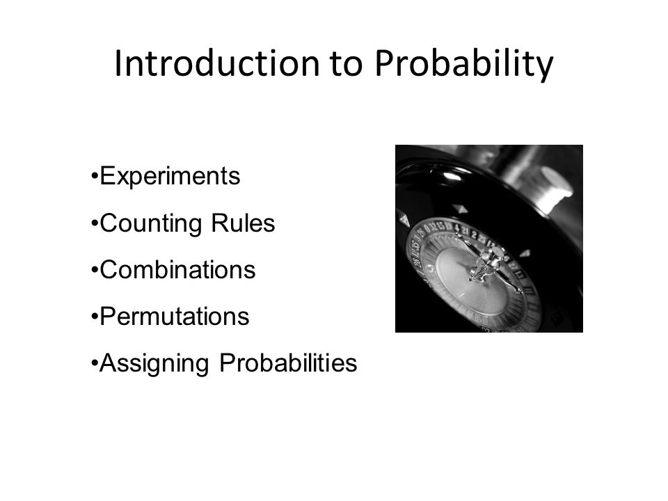 Introduction to Probability Experiments Counting Rules Combinations Permutations Assigning Probabilities