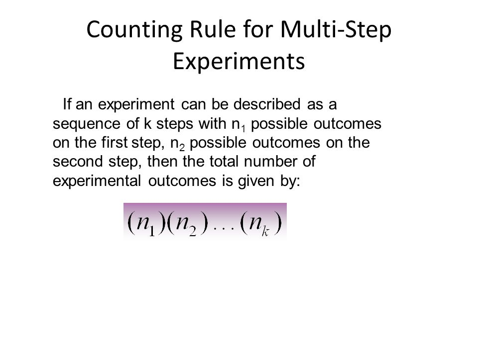Counting Rule for Multi-Step Experiments If an experiment can be described as a sequence of k steps with n 1 possible outcomes on the first step, n 2 possible outcomes on the second step, then the total number of experimental outcomes is given by: