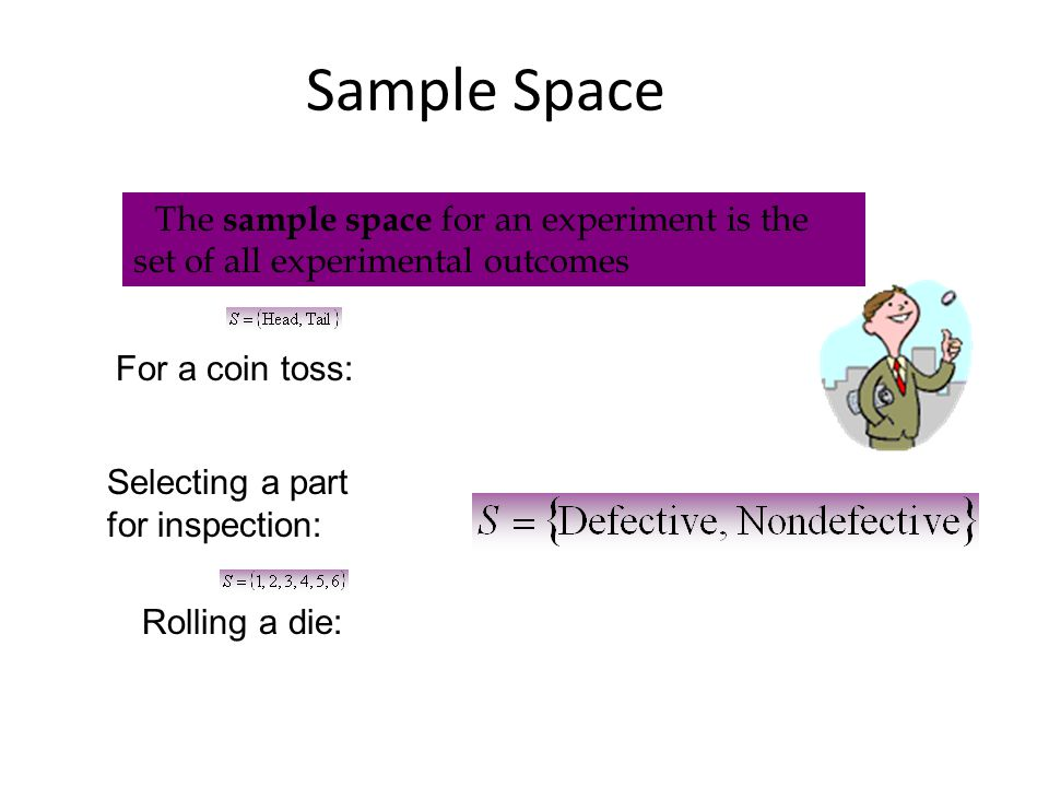 Sample Space The sample space for an experiment is the set of all experimental outcomes For a coin toss: Selecting a part for inspection: Rolling a die: