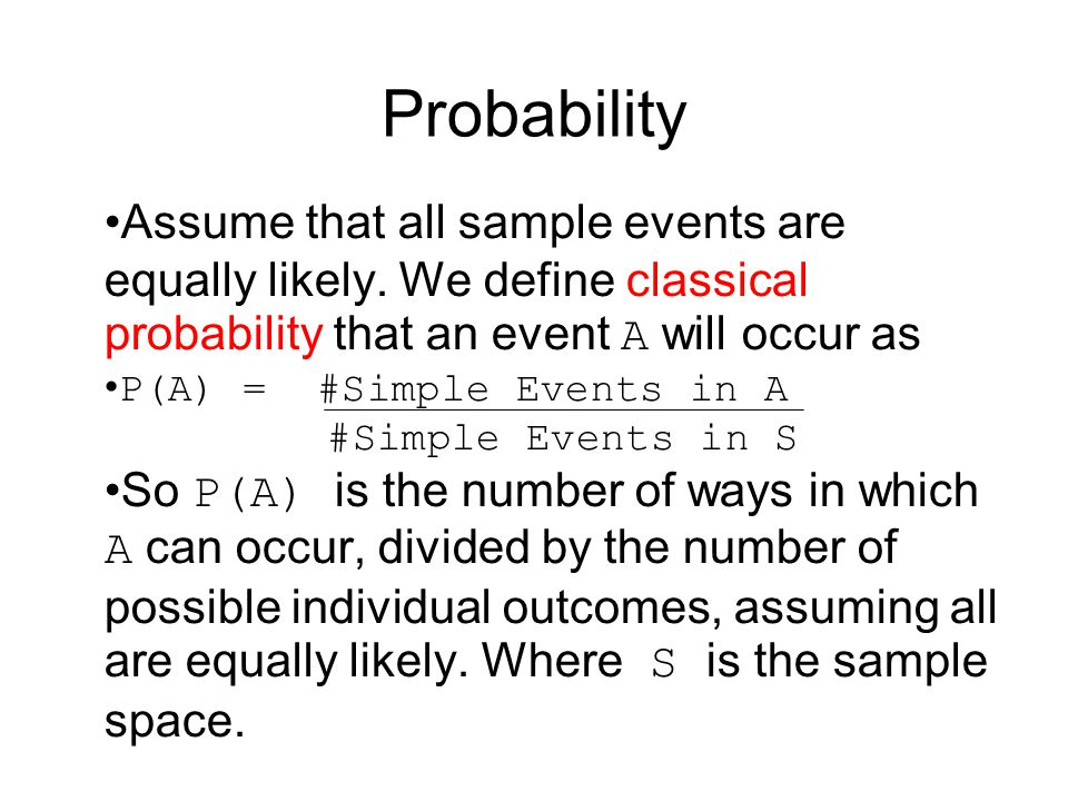 Probability Assume that all sample events are equally likely. We define classical probability that an event A will occur as P(A) = #Simple Events in A