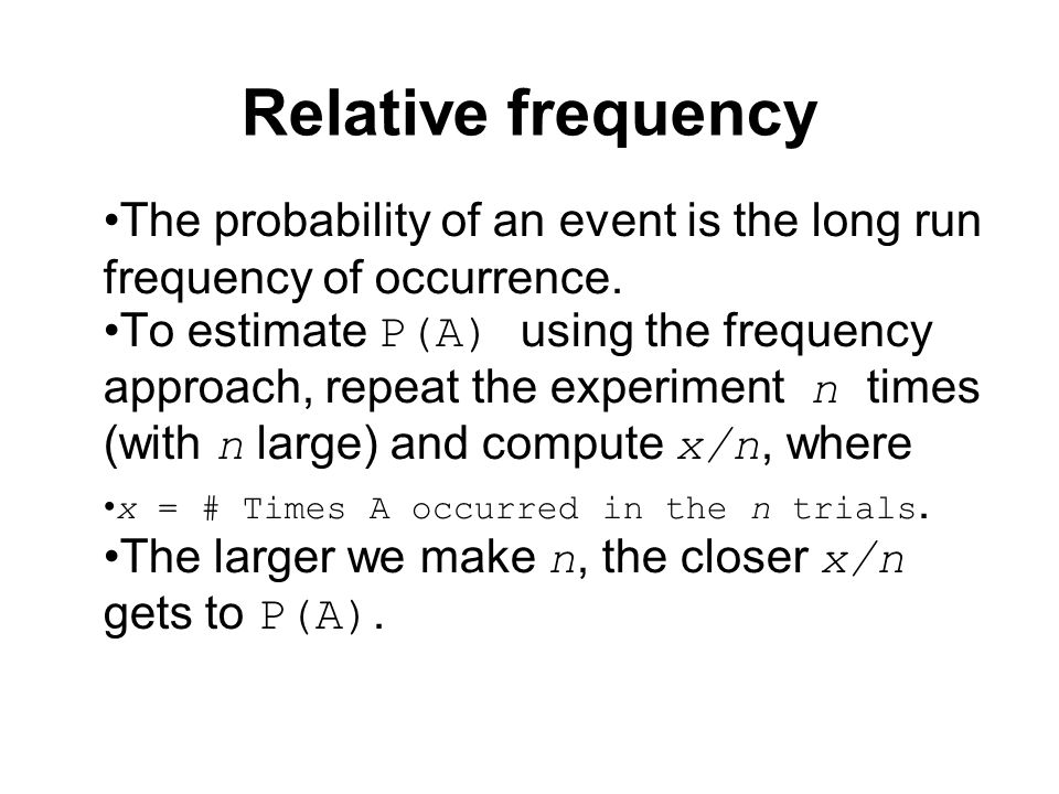 Relative frequency The probability of an event is the long run frequency of occurrence. To estimate P(A) using the frequency approach, repeat the expe