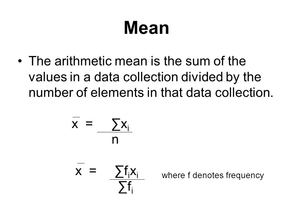 Mean The arithmetic mean is the sum of the values in a data collection divided by the number of elements in that data collection. x = ∑x i n x = ∑f i