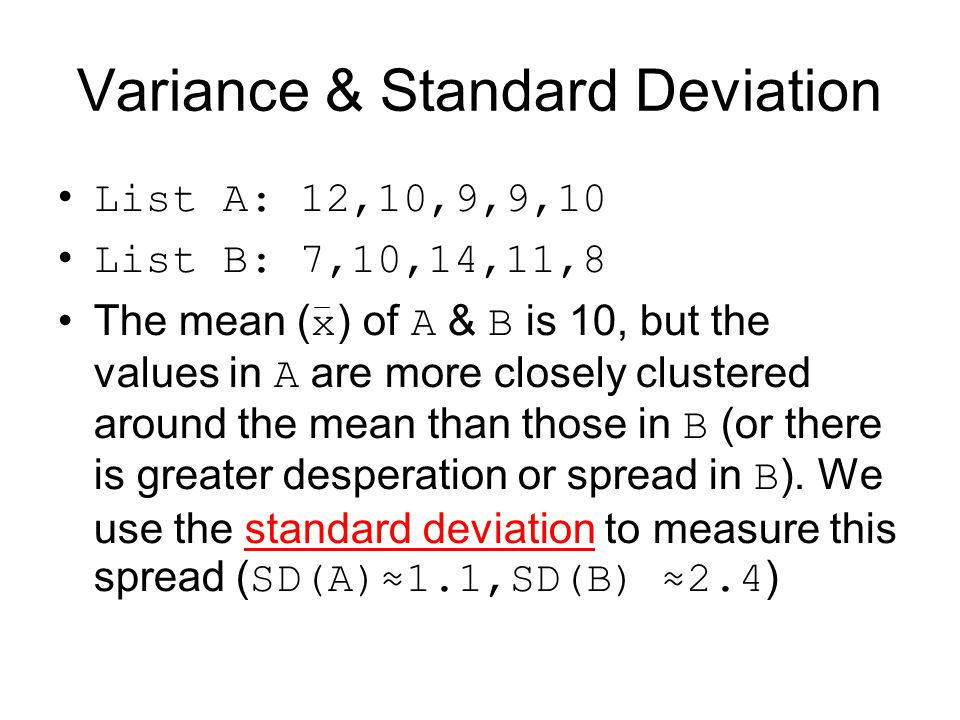 Variance & Standard Deviation List A: 12,10,9,9,10 List B: 7,10,14,11,8 The mean ( x ) of A & B is 10, but the values in A are more closely clustered