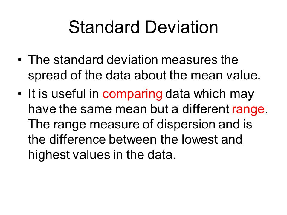 Standard Deviation The standard deviation measures the spread of the data about the mean value. It is useful in comparing data which may have the same