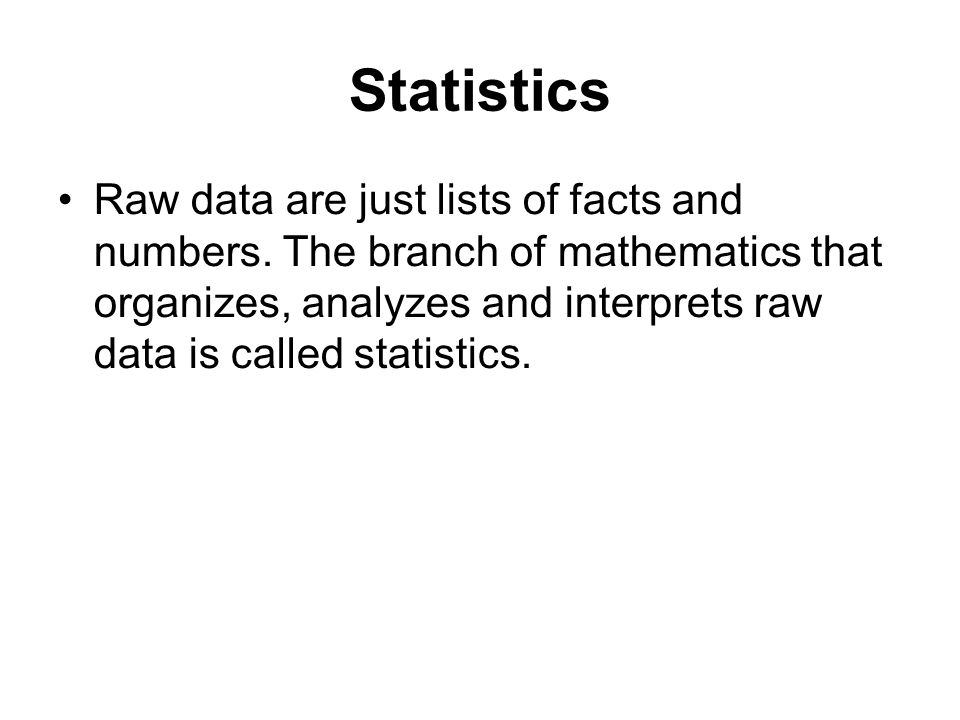 Statistics Raw data are just lists of facts and numbers. The branch of mathematics that organizes, analyzes and interprets raw data is called statisti