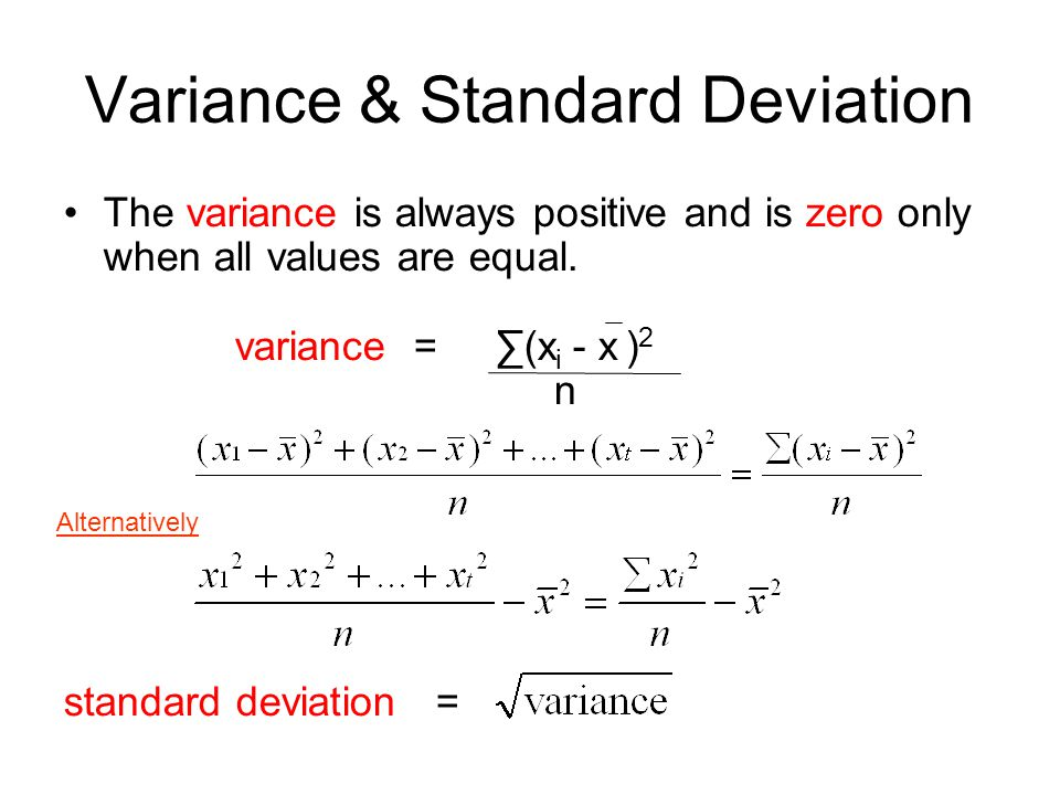 Variance & Standard Deviation The variance is always positive and is zero only when all values are equal. variance = ∑(x i - x ) 2 n standard deviatio