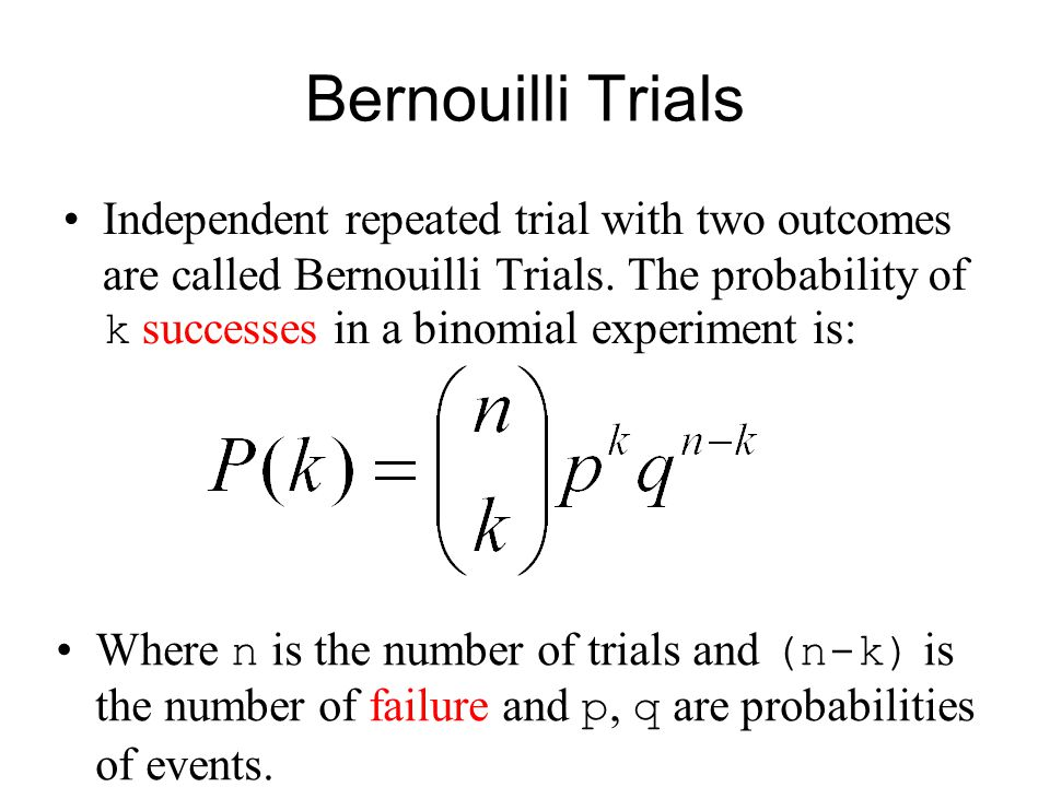Bernouilli Trials Independent repeated trial with two outcomes are called Bernouilli Trials. The probability of k successes in a binomial experiment i