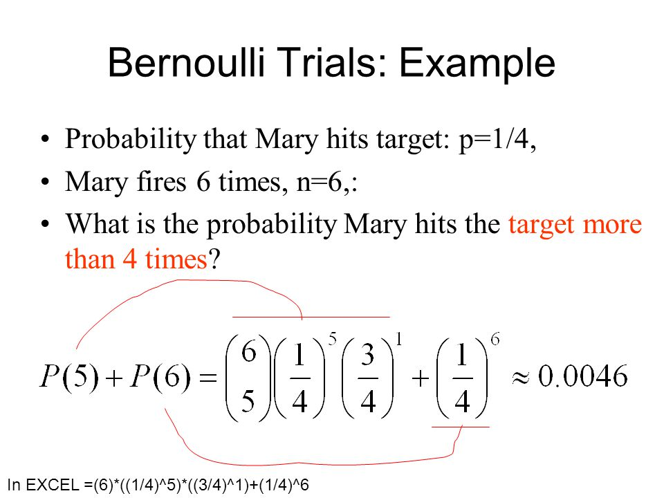 Bernoulli Trials: Example Probability that Mary hits target: p=1/4, Mary fires 6 times, n=6,: What is the probability Mary hits the target more than 4