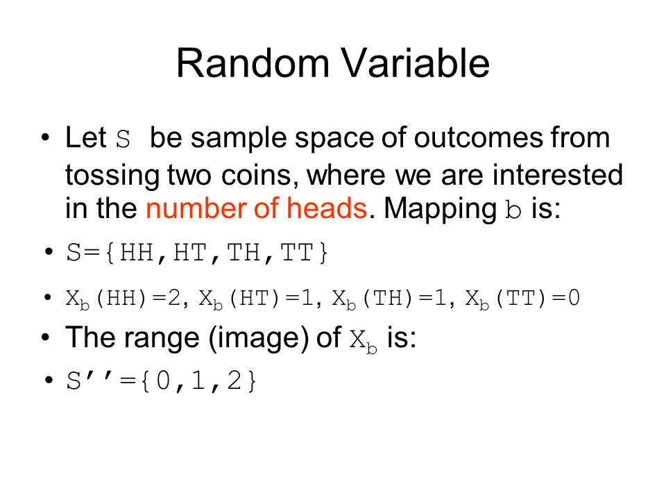 Random Variable Let S be sample space of outcomes from tossing two coins, where we are interested in the number of heads. Mapping b is: S={HH,HT,TH,TT