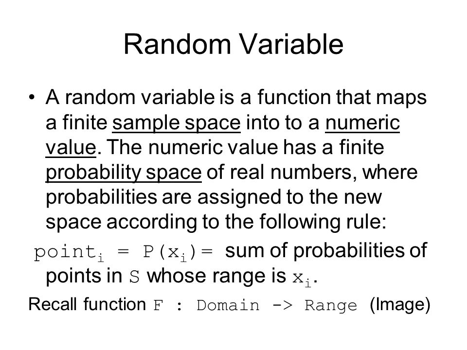 Random Variable A random variable is a function that maps a finite sample space into to a numeric value. The numeric value has a finite probability sp