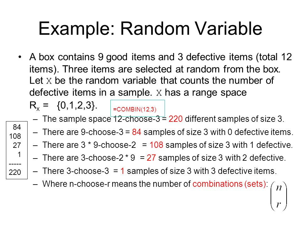 Example: Random Variable A box contains 9 good items and 3 defective items (total 12 items). Three items are selected at random from the box. Let X be