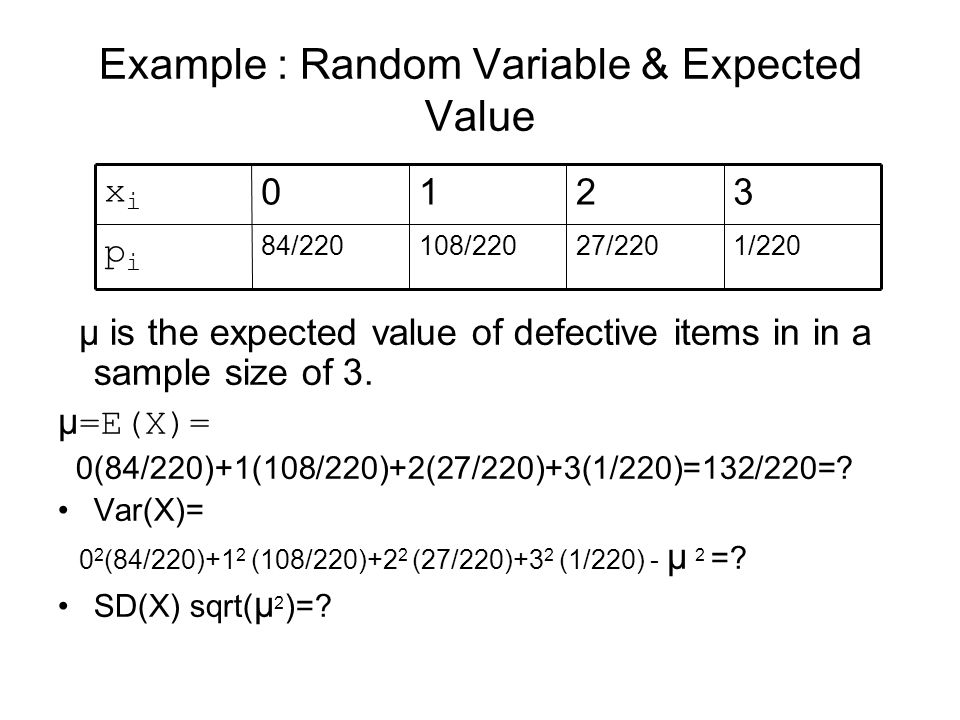 Example : Random Variable & Expected Value μ is the expected value of defective items in in a sample size of 3. μ =E(X)= 0(84/220)+1(108/220)+2(27/220