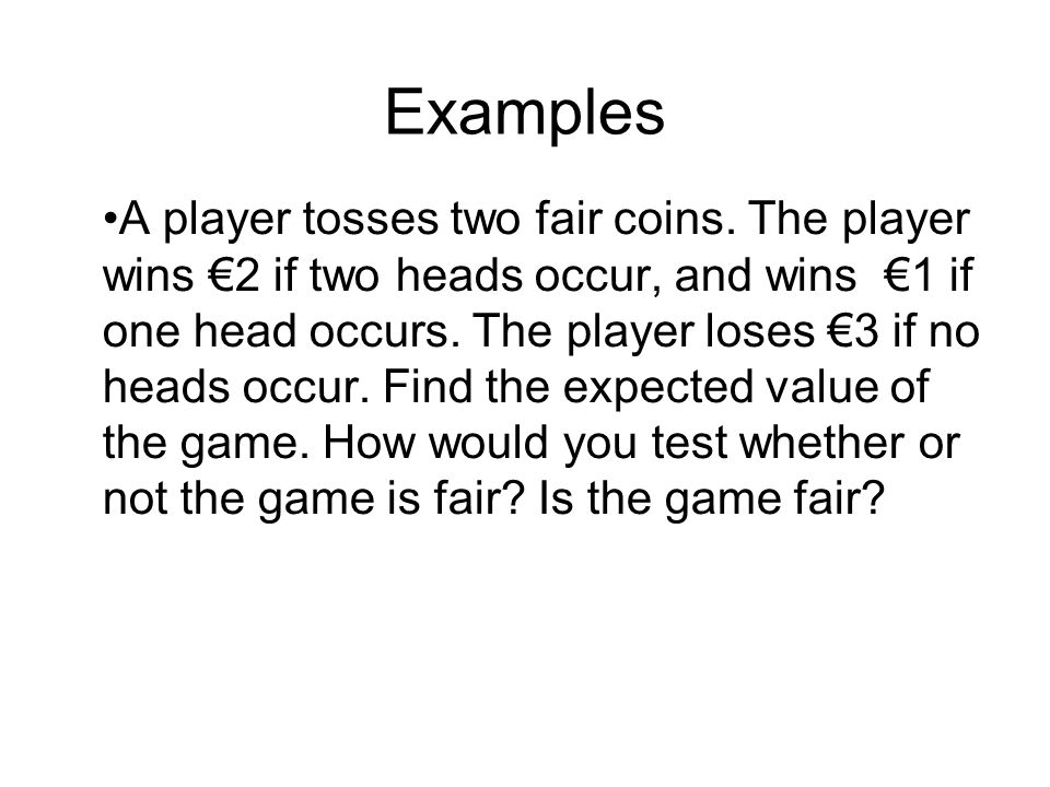 Examples A player tosses two fair coins. The player wins €2 if two heads occur, and wins €1 if one head occurs. The player loses €3 if no heads occur.
