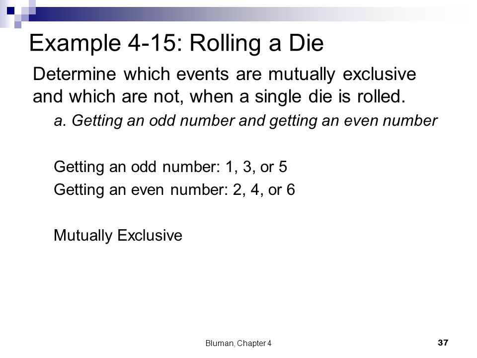 Example 4-15: Rolling a Die Determine which events are mutually exclusive and which are not, when a single die is rolled. a. Getting an odd number and
