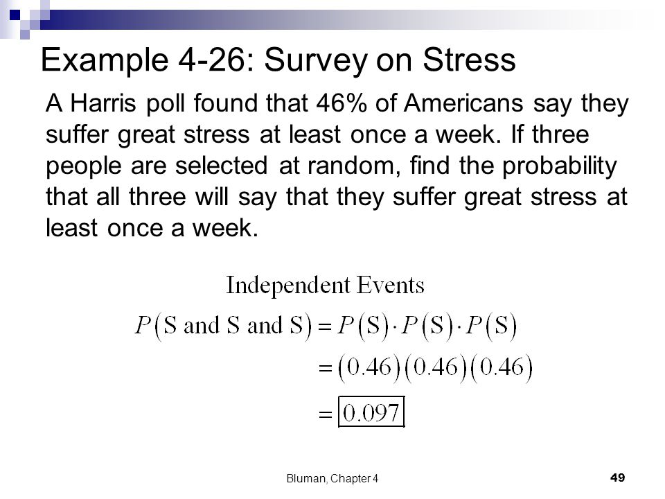 Example 4-26: Survey on Stress A Harris poll found that 46% of Americans say they suffer great stress at least once a week. If three people are select