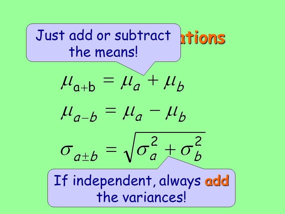 Linear combinations Just add or subtract the means! add If independent, always add the variances!