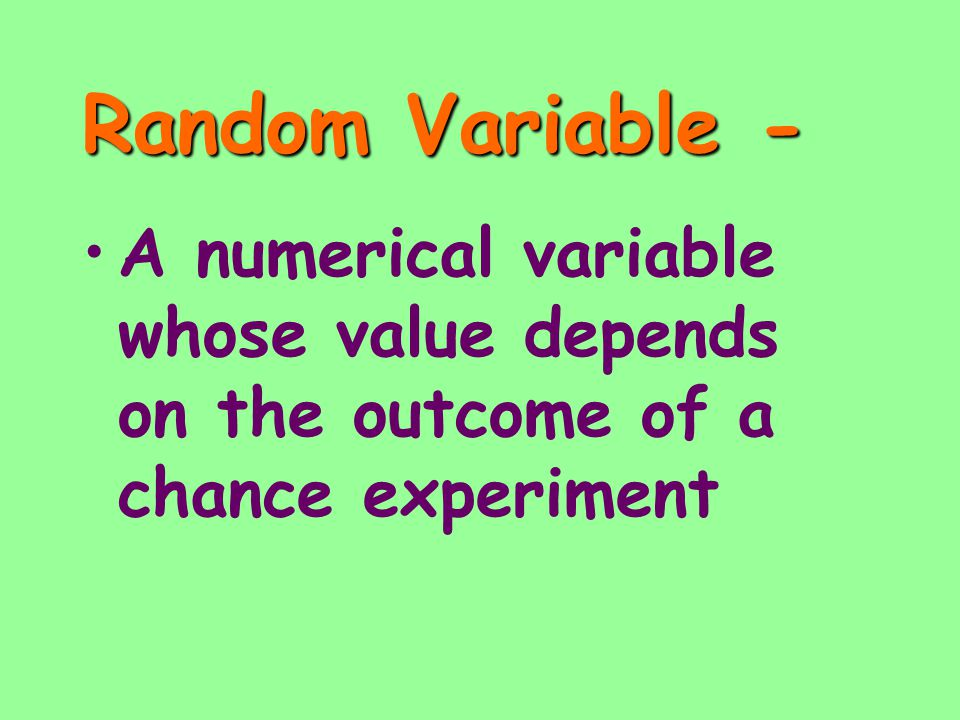 Random Variable - A numerical variable whose value depends on the outcome of a chance experiment
