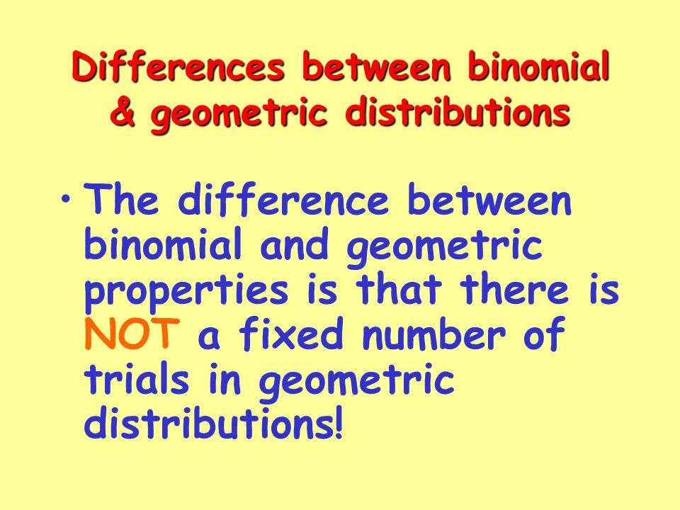 The difference between binomial and geometric properties is that there is NOT a fixed number of trials in geometric distributions.