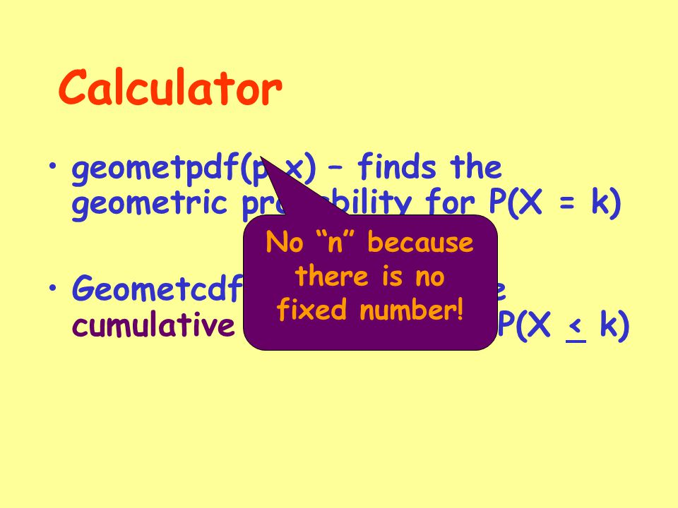 Calculator geometpdf(p,x) – finds the geometric probability for P(X = k) Geometcdf(p,x) – finds the cumulative probability for P(X < k) No n because there is no fixed number!