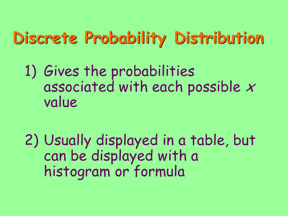Discrete Probability Distribution 1)Gives the probabilities associated with each possible x value 2)Usually displayed in a table, but can be displayed with a histogram or formula
