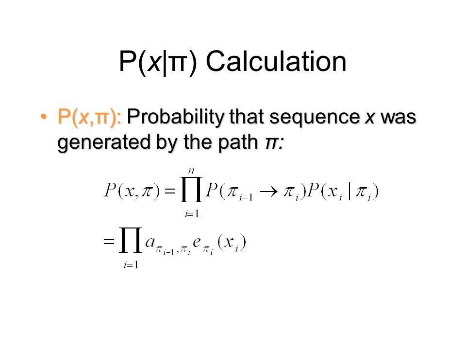 P(x|π) Calculation P(x,π): Probability that sequence x was generated by the path π:P(x,π): Probability that sequence x was generated by the path π: